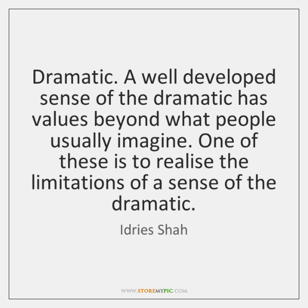 Dramatic. A well developed sense of the dramatic has values beyond what ...