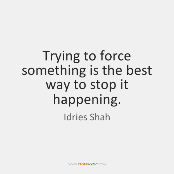 Trying to force something is the best way to stop it happening.