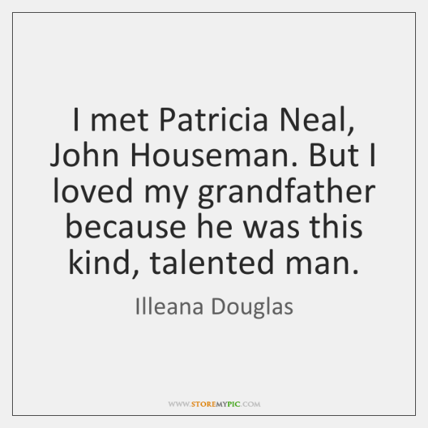 I met Patricia Neal, John Houseman. But I loved my grandfather because ...