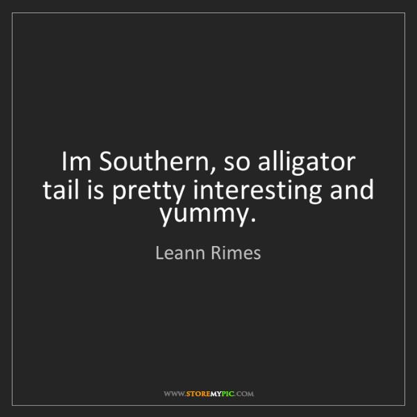 Leann Rimes: Im Southern, so alligator tail is pretty interesting...