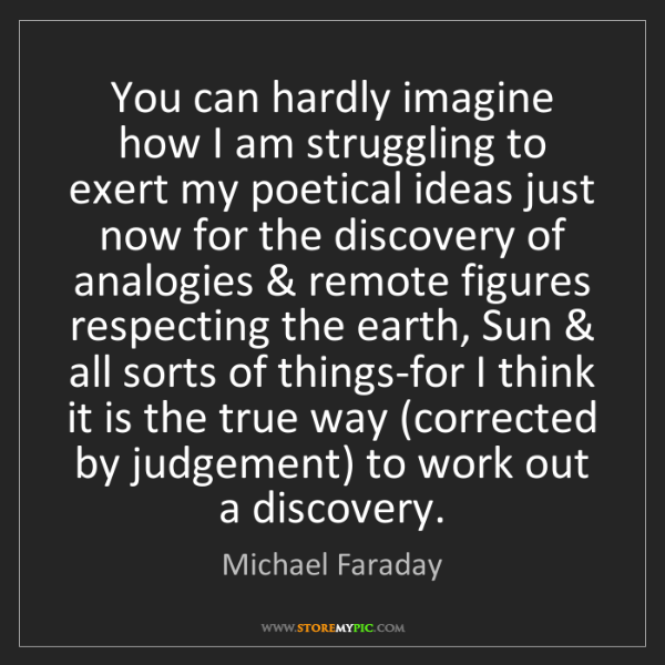 Michael Faraday: You can hardly imagine how I am struggling to exert my...