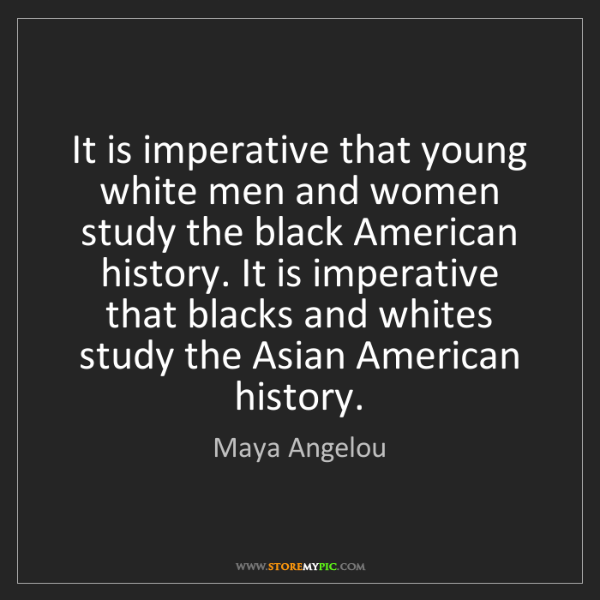 Maya Angelou: It is imperative that young white men and women study...