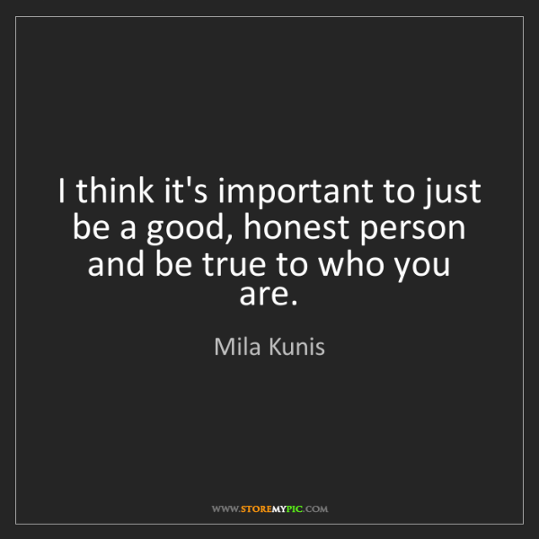 Mila Kunis: I think it's important to just be a good, honest person...