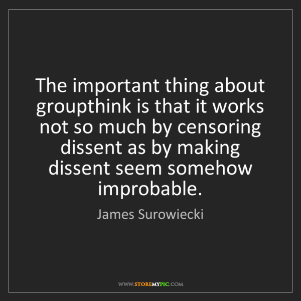 James Surowiecki: The important thing about groupthink is that it works...