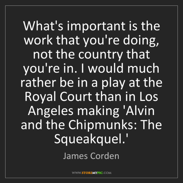 James Corden: What's important is the work that you're doing, not the...