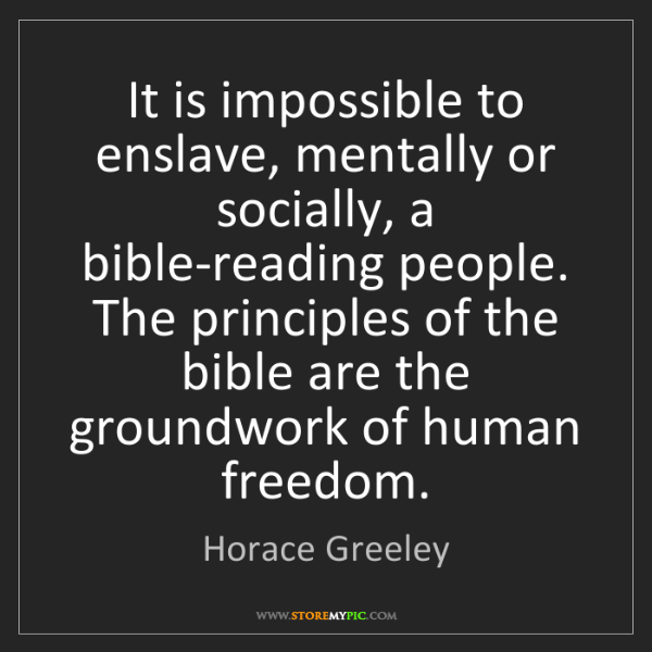 Horace Greeley: It is impossible to enslave, mentally or socially, a...