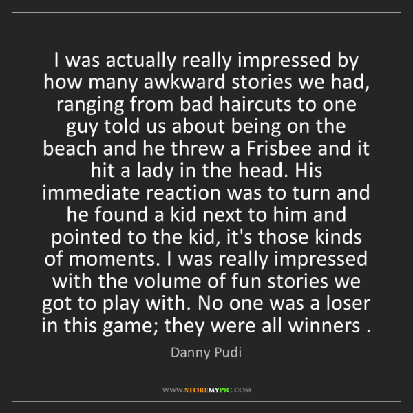 Danny Pudi: I was actually really impressed by how many awkward stories...