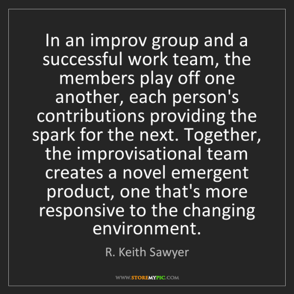 R. Keith Sawyer: In an improv group and a successful work team, the members...