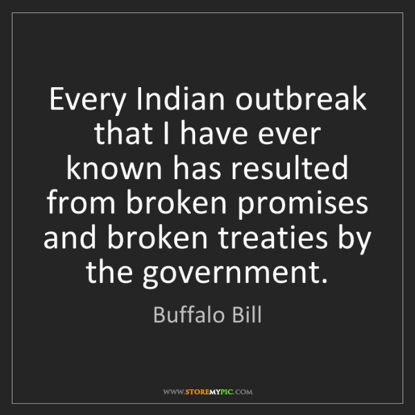 Buffalo Bill: Every Indian outbreak that I have ever known has resulted...