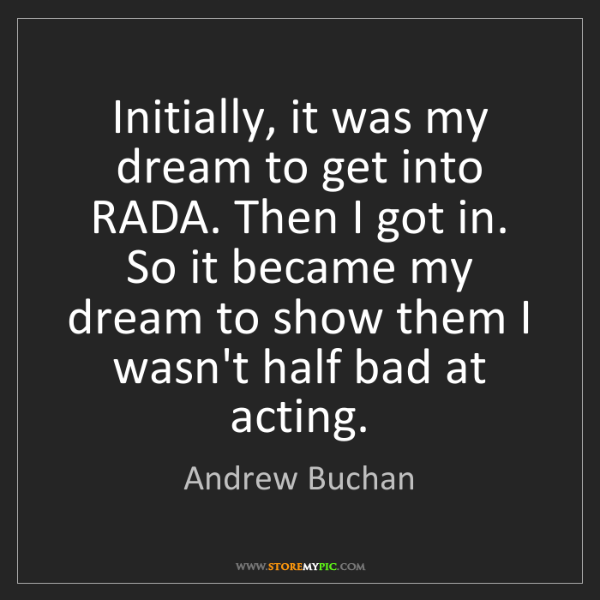 Andrew Buchan: Initially, it was my dream to get into RADA. Then I got...