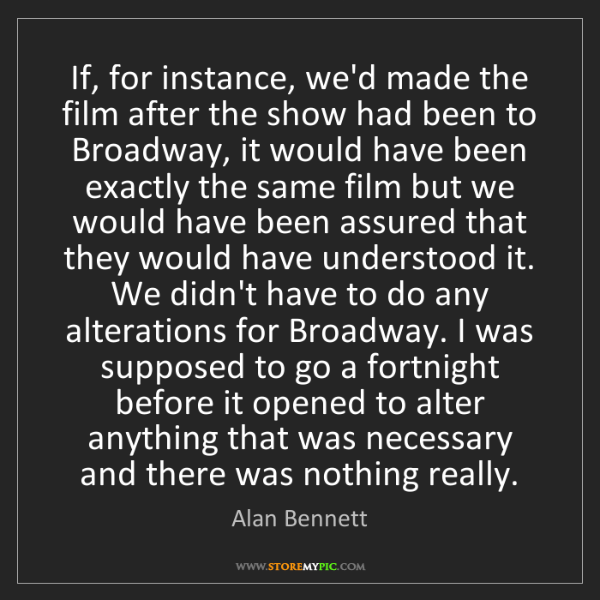 Alan Bennett: If, for instance, we'd made the film after the show had...