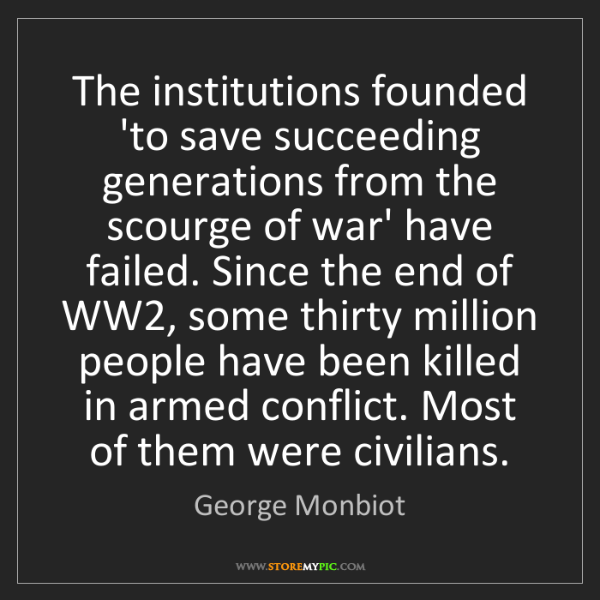 George Monbiot: The institutions founded 'to save succeeding generations...