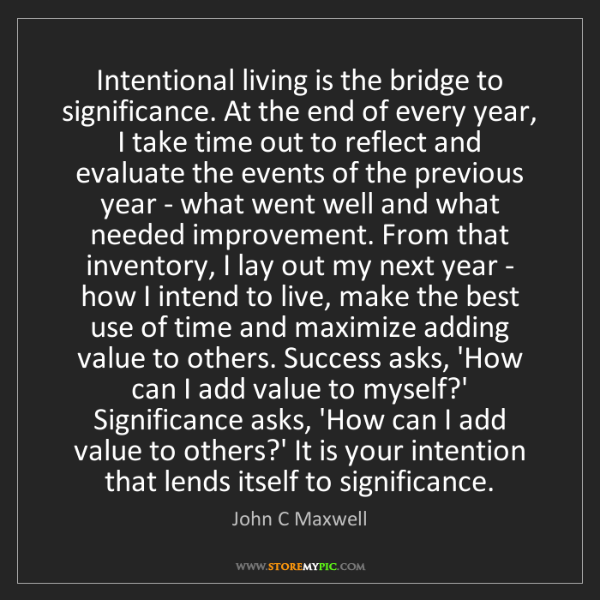 John C Maxwell: Intentional living is the bridge to significance. At...