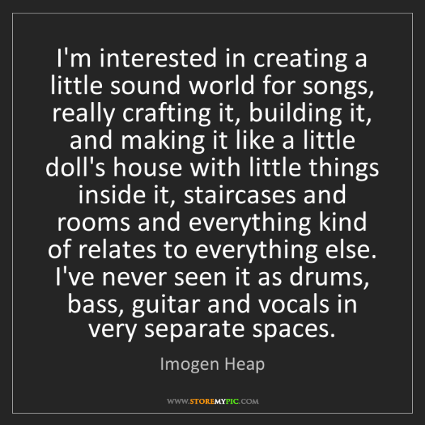 Imogen Heap: I'm interested in creating a little sound world for songs,...