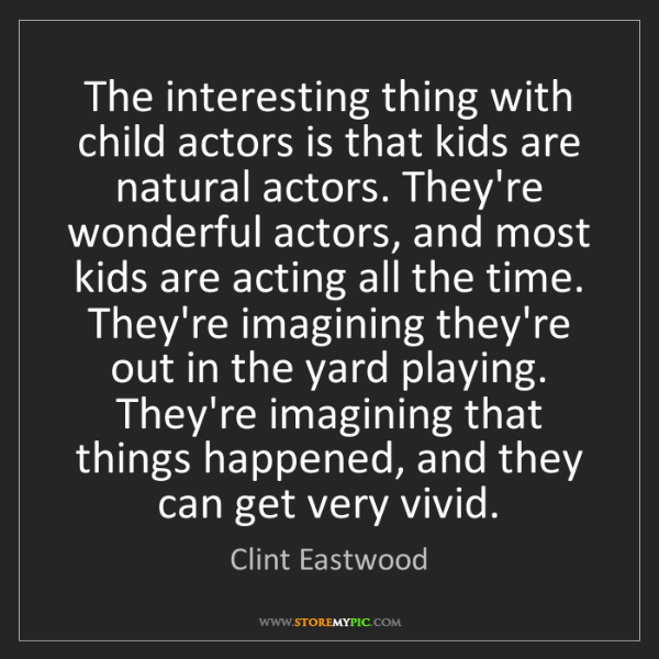 Clint Eastwood: The interesting thing with child actors is that kids...
