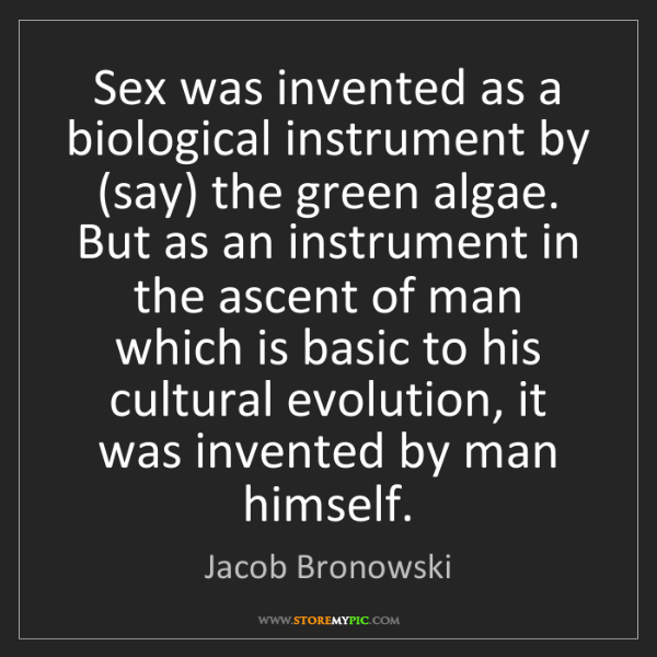 Jacob Bronowski: Sex was invented as a biological instrument by (say)...