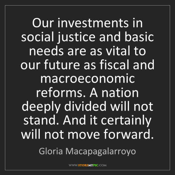 Gloria Macapagalarroyo: Our investments in social justice and basic needs are...