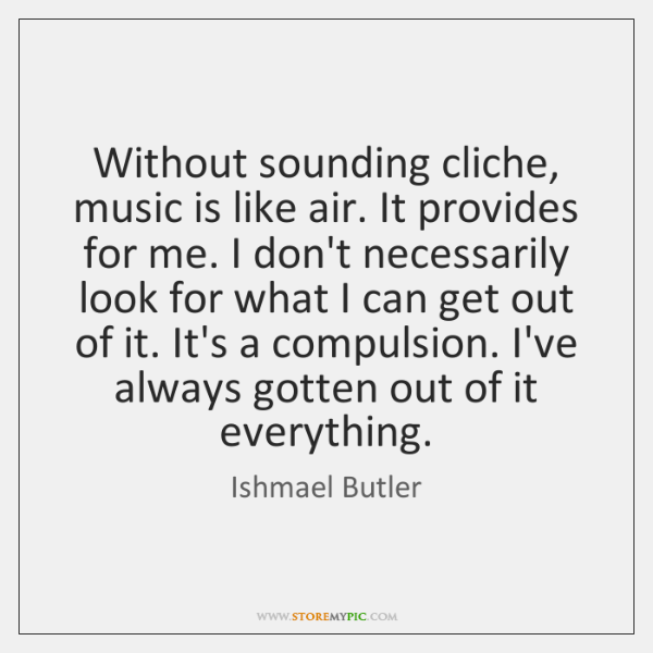 Without sounding cliche, music is like air. It provides for me. I ...