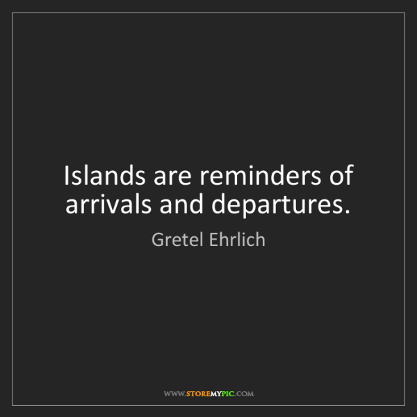 Gretel Ehrlich: Islands are reminders of arrivals and departures.