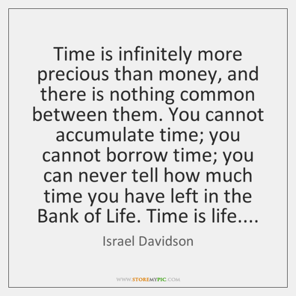 Time is infinitely more precious than money, and there is nothing common ...