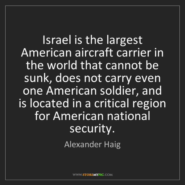 Alexander Haig: Israel is the largest American aircraft carrier in the...