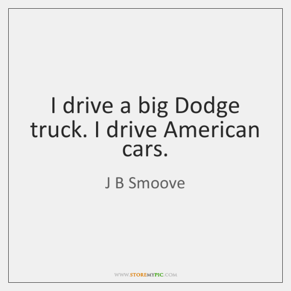 I drive a big Dodge truck. I drive American cars.