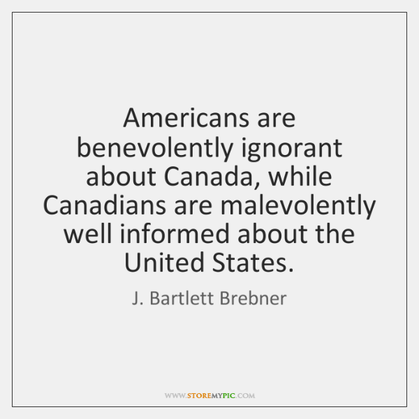 Americans are benevolently ignorant about Canada, while Canadians are malevolently well informed ...