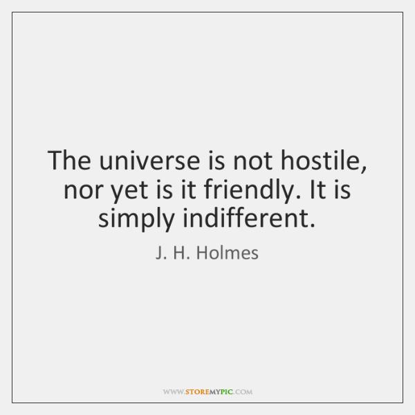 The universe is not hostile, nor yet is it friendly. It is ...