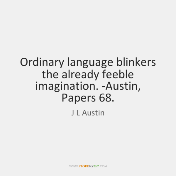 Ordinary language blinkers the already feeble imagination. -Austin, Papers 68.