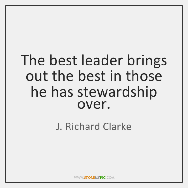 The best leader brings out the best in those he has stewardship ...