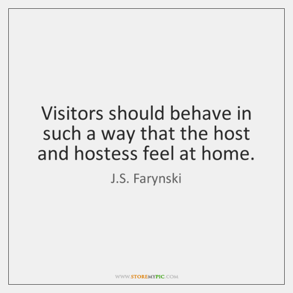 Visitors should behave in such a way that the host and hostess ...