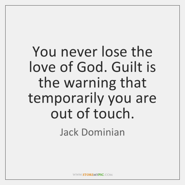 You never lose the love of God. Guilt is the warning that ...