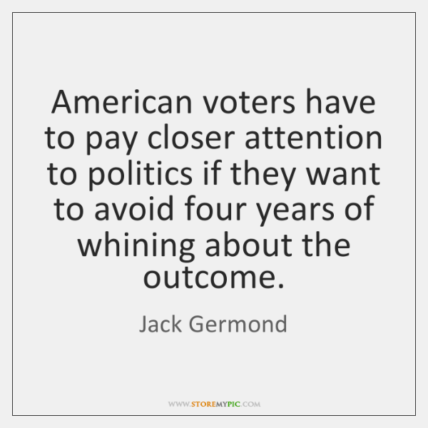 American voters have to pay closer attention to politics if they want ...
