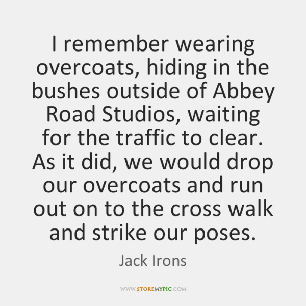 I remember wearing overcoats, hiding in the bushes outside of Abbey Road ...