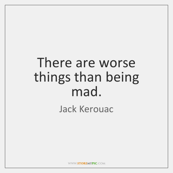 There are worse things than being mad.