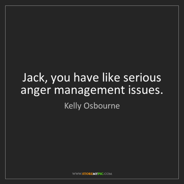 Kelly Osbourne: Jack, you have like serious anger management issues.
