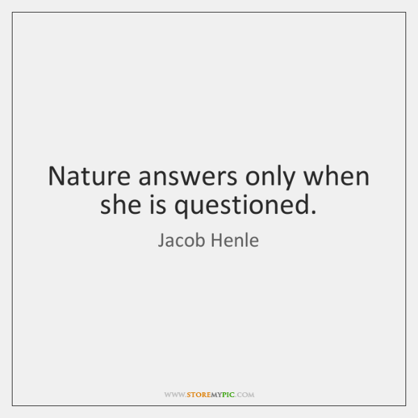 Nature answers only when she is questioned.
