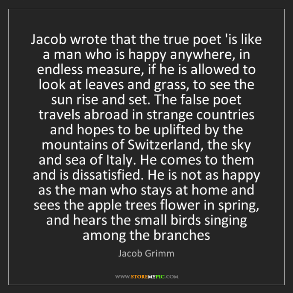 Jacob Grimm: Jacob wrote that the true poet 'is like a man who is...