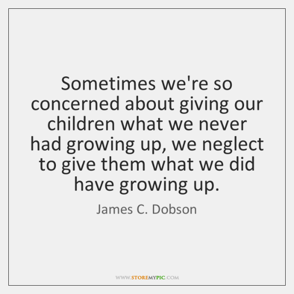 Sometimes we're so concerned about giving our children what we never had ...