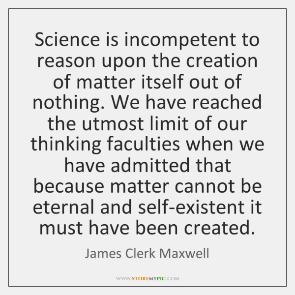 Science is incompetent to reason upon the creation of matter itself out ...