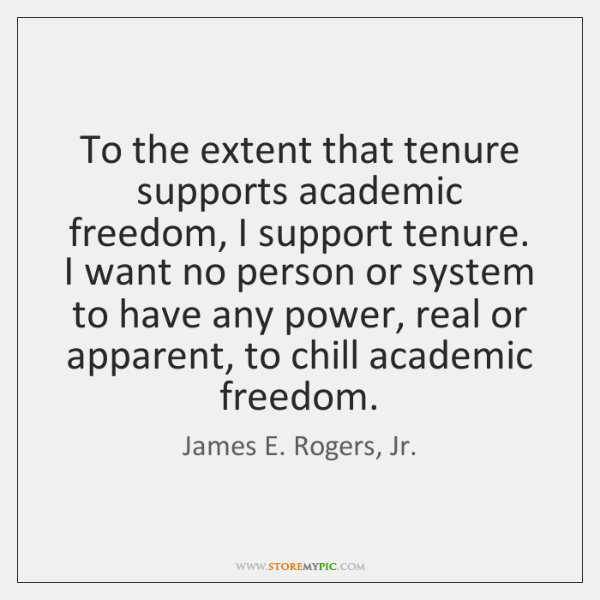 To the extent that tenure supports academic freedom, I support tenure. I ...
