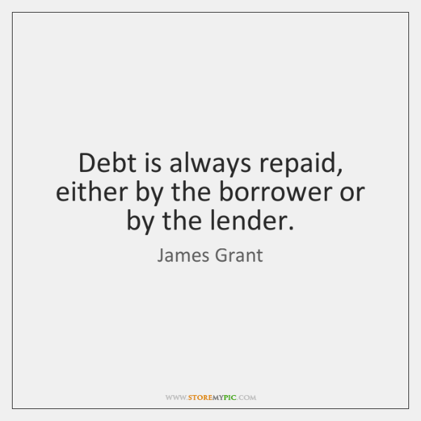 Debt is always repaid, either by the borrower or by the lender.