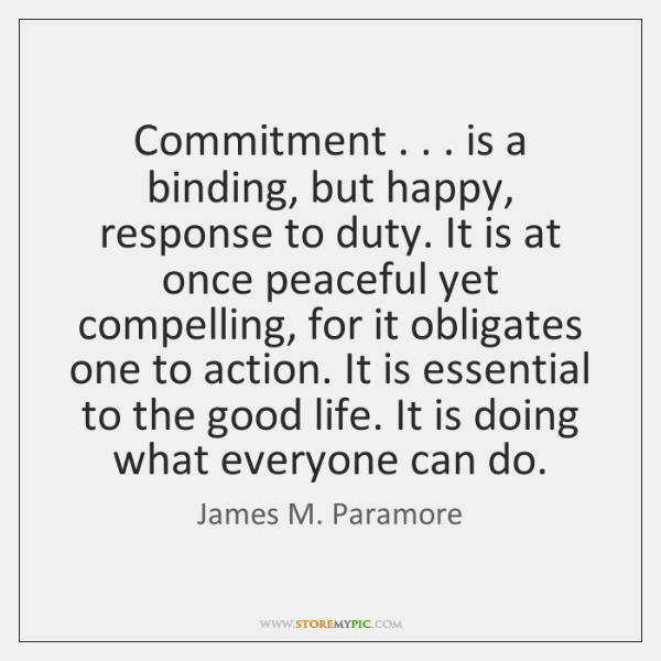 Commitment . . . is a binding, but happy, response to duty. It is at ...