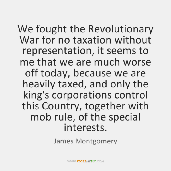 We fought the Revolutionary War for no taxation without representation, it seems ...