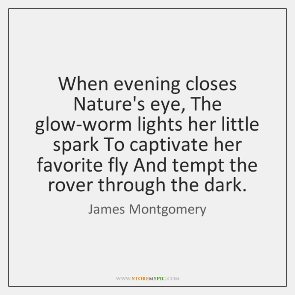 When evening closes Nature's eye, The glow-worm lights her little spark To ...