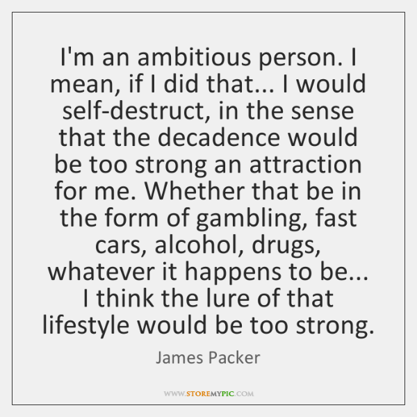 I'm an ambitious person. I mean, if I did that... I would ...