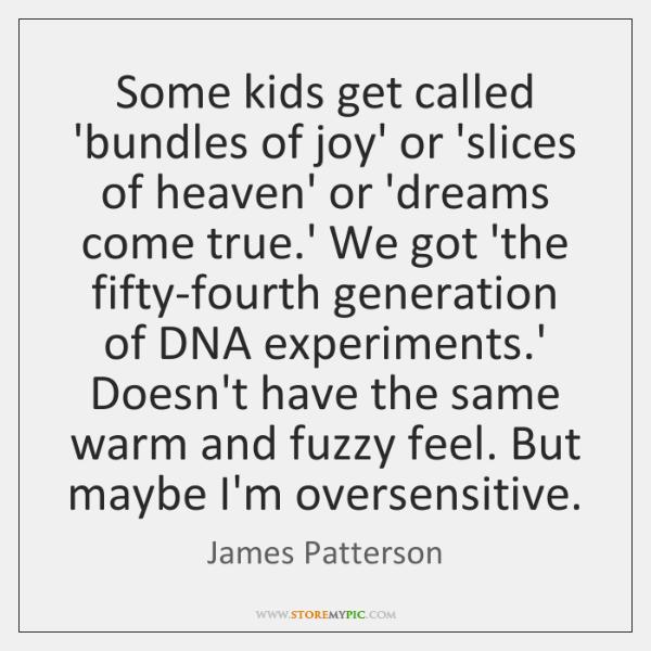 Some kids get called 'bundles of joy' or 'slices of heaven' or ...
