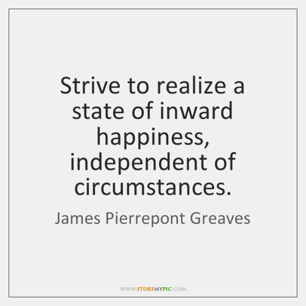 Strive to realize a state of inward happiness, independent of circumstances.