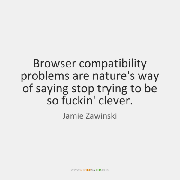 Browser compatibility problems are nature's way of saying stop trying to be ...