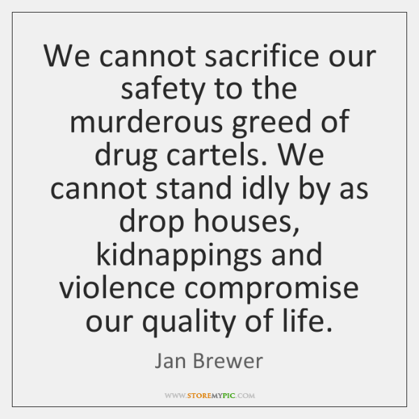 We cannot sacrifice our safety to the murderous greed of drug cartels. ...